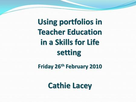 Using portfolios in Teacher Education in a Skills for Life setting Friday 26 th February 2010 Cathie Lacey.