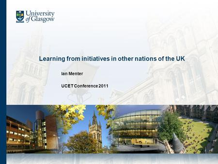 Learning from initiatives in other nations of the UK Ian Menter UCET Conference 2011.