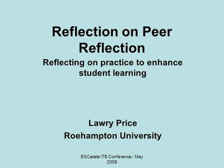 ESCalate ITE Conference - May 2009 Reflection on Peer Reflection Reflecting on practice to enhance student learning Lawry Price Roehampton University.