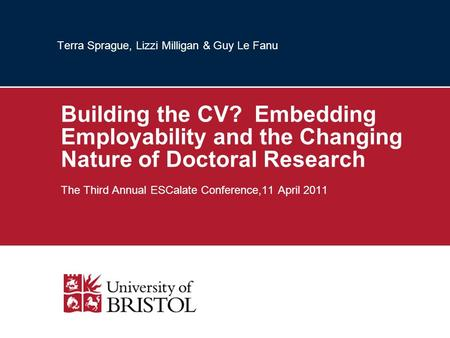 Terra Sprague, Lizzi Milligan & Guy Le Fanu Building the CV? Embedding Employability and the Changing Nature of Doctoral Research The Third Annual ESCalate.