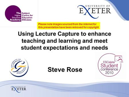 Using Lecture Capture to enhance teaching and learning and meet student expectations and needs Steve Rose Please note images sourced from the internet.