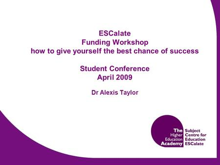 ESCalate Funding Workshop how to give yourself the best chance of success Student Conference April 2009 Dr Alexis Taylor.