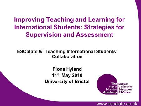 Www.escalate.ac.uk Improving Teaching and Learning for International Students: Strategies for Supervision and Assessment ESCalate & Teaching International.