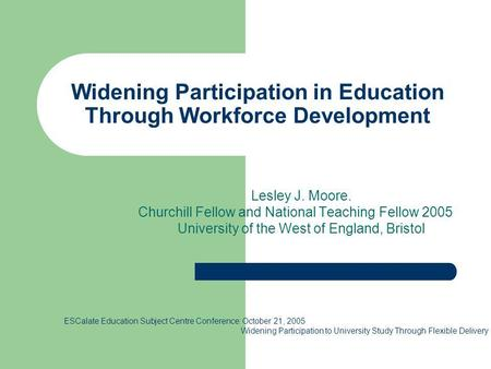 Widening Participation in Education Through Workforce Development Lesley J. Moore. Churchill Fellow and National Teaching Fellow 2005 University of the.