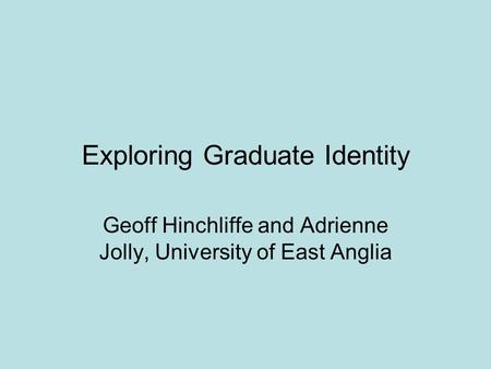 Exploring Graduate Identity Geoff Hinchliffe and Adrienne Jolly, University of East Anglia.