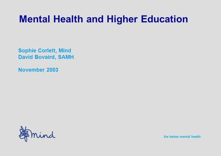 Mental Health and Higher Education Sophie Corlett, Mind David Bovaird, SAMH November 2003.