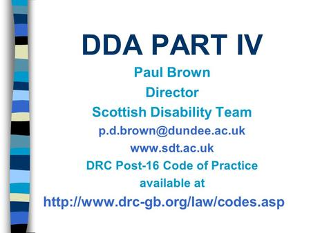 DDA PART IV Paul Brown Director Scottish Disability Team  DRC Post-16 Code of Practice available at