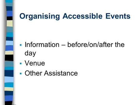 Organising Accessible Events Information – before/on/after the day Venue Other Assistance.