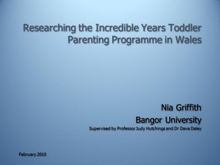 February 2010 Researching the Incredible Years Toddler Parenting Programme in Wales Nia Griffith Bangor University Supervised by Professor Judy Hutchings.