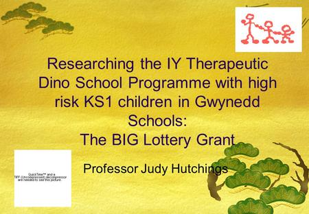 Researching the IY Therapeutic Dino School Programme with high risk KS1 children in Gwynedd Schools: The BIG Lottery Grant Professor Judy Hutchings.