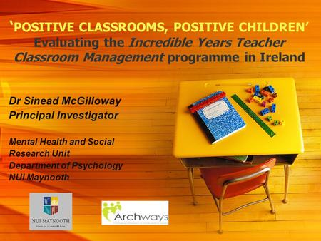 POSITIVE CLASSROOMS, POSITIVE CHILDREN Evaluating the Incredible Years Teacher Classroom Management programme in Ireland Dr Sinead McGilloway Principal.