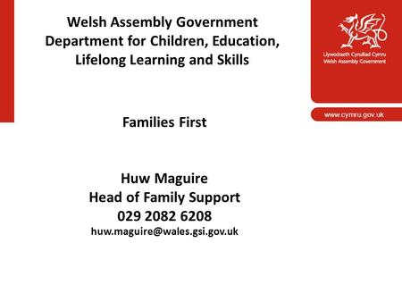 Www.cymru.gov.uk Welsh Assembly Government Department for Children, Education, Lifelong Learning and Skills Families First Huw Maguire Head of Family Support.