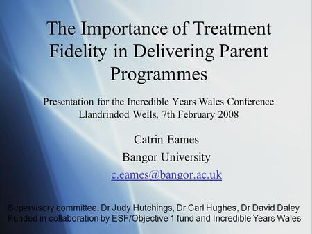 The Importance of Treatment Fidelity in Delivering Parent Programmes Presentation for the Incredible Years Wales Conference Llandrindod Wells, 7th February.