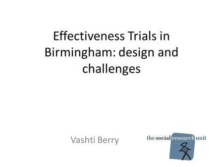 Effectiveness Trials in Birmingham: design and challenges Vashti Berry.