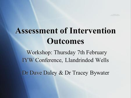 Assessment of Intervention Outcomes Workshop: Thursday 7th February IYW Conference, Llandrindod Wells Dr Dave Daley & Dr Tracey Bywater.
