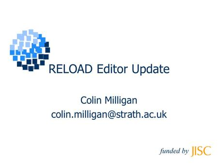 RELOAD Editor Update Colin Milligan funded by.
