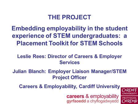 THE PROJECT Embedding employability in the student experience of STEM undergraduates: a Placement Toolkit for STEM Schools Leslie Rees: Director of Careers.