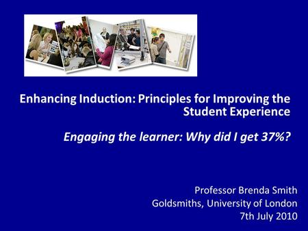 Enhancing Induction: Principles for Improving the Student Experience Engaging the learner: Why did I get 37%? Professor Brenda Smith Goldsmiths, University.
