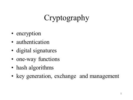 1 Cryptography encryption authentication digital signatures one-way functions hash algorithms key generation, exchange and management.