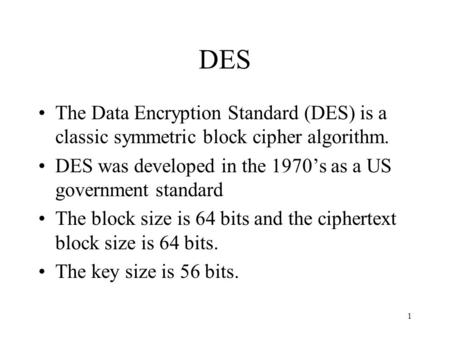 1 DES The Data Encryption Standard (DES) is a classic symmetric block cipher algorithm. DES was developed in the 1970s as a US government standard The.