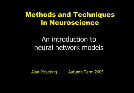 Methods and Techniques in Neuroscience An introduction to neural network models Alan Pickering Autumn Term 2005.