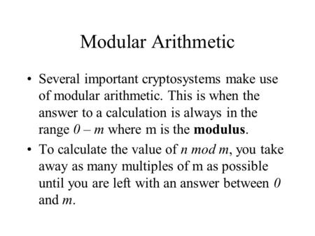 Modular Arithmetic Several important cryptosystems make use of modular arithmetic. This is when the answer to a calculation is always in the range 0 –