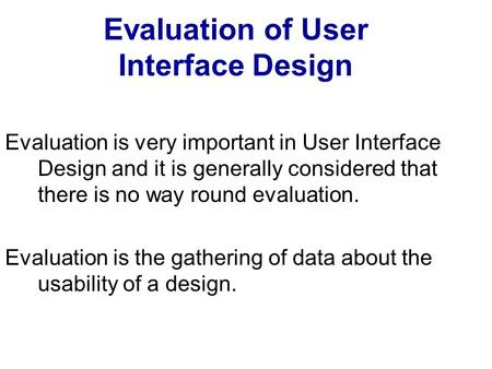 Evaluation of User Interface Design Evaluation is very important in User Interface Design and it is generally considered that there is no way round evaluation.