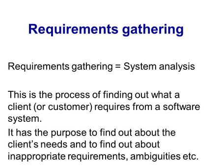 Requirements gathering Requirements gathering = System analysis This is the process of finding out what a client (or customer) requires from a software.
