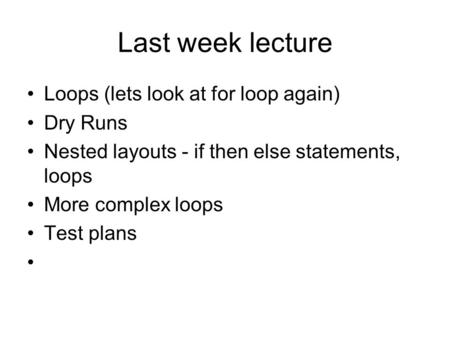 Last week lecture Loops (lets look at for loop again) Dry Runs Nested layouts - if then else statements, loops More complex loops Test plans.