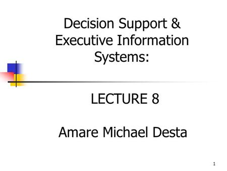 1 LECTURE 8 Amare Michael Desta Decision Support & Executive Information Systems: