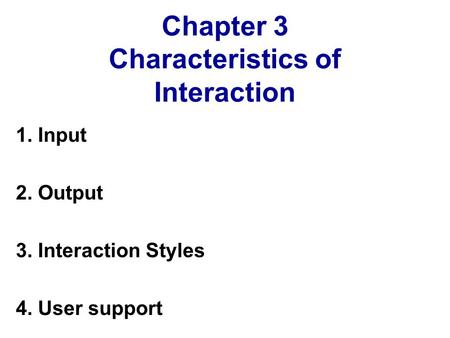 Chapter 3 Characteristics of Interaction 1. Input 2. Output 3. Interaction Styles 4. User support.