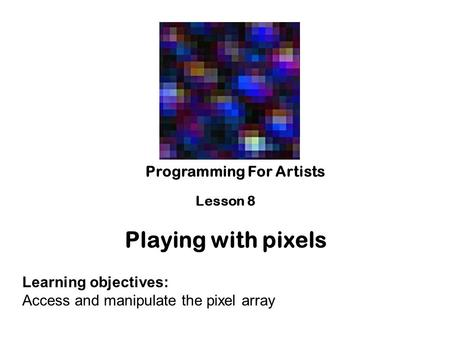 Programming For Artists Lesson 8 Playing with pixels Learning objectives: Access and manipulate the pixel array.