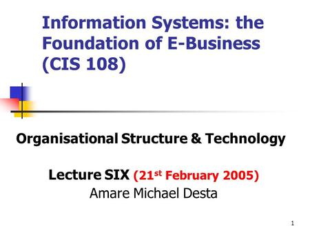 1 Information Systems: the Foundation of E-Business (CIS 108) Organisational Structure & Technology Lecture SIX (21 st February 2005) Amare Michael Desta.