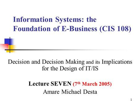 1 Information Systems: the Foundation of E-Business (CIS 108) Decision and Decision Making and its Implications for the Design of IT/IS Lecture SEVEN.