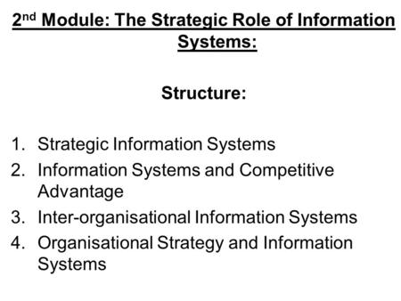 2 nd Module: The Strategic Role of Information Systems: Structure: 1.Strategic Information Systems 2.Information Systems and Competitive Advantage 3.Inter-organisational.