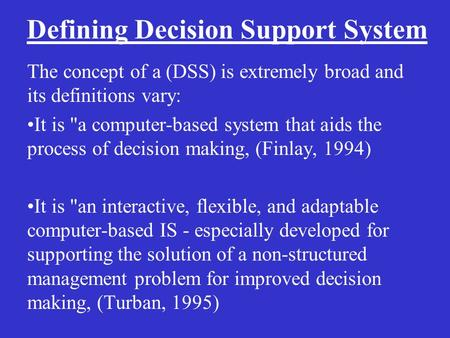 Defining Decision Support System The concept of a (DSS) is extremely broad and its definitions vary: It is a computer-based system that aids the process.