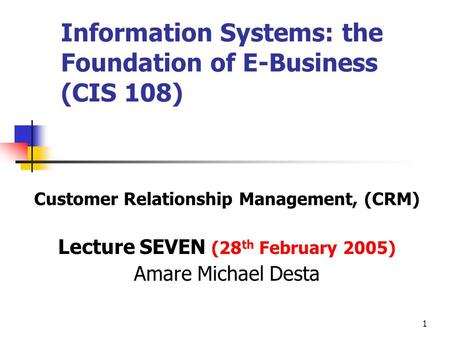 1 Information Systems: the Foundation of E-Business (CIS 108) Customer Relationship Management, (CRM) Lecture SEVEN (28 th February 2005) Amare Michael.