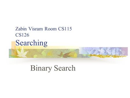 Zabin Visram Room CS115 CS126 Searching Binary Search.