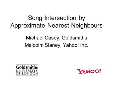 Song Intersection by Approximate Nearest Neighbours Michael Casey, Goldsmiths Malcolm Slaney, Yahoo! Inc.