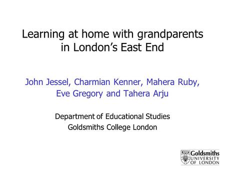 Learning at home with grandparents in Londons East End John Jessel, Charmian Kenner, Mahera Ruby, Eve Gregory and Tahera Arju Department of Educational.