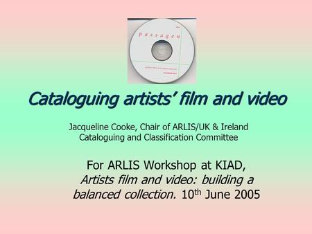 Cataloguing artists film and video Jacqueline Cooke, Chair of ARLIS/UK & Ireland Cataloguing and Classification Committee For ARLIS Workshop at KIAD, Artists.