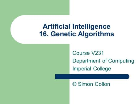 Artificial Intelligence 16. Genetic Algorithms Course V231 Department of Computing Imperial College © Simon Colton.