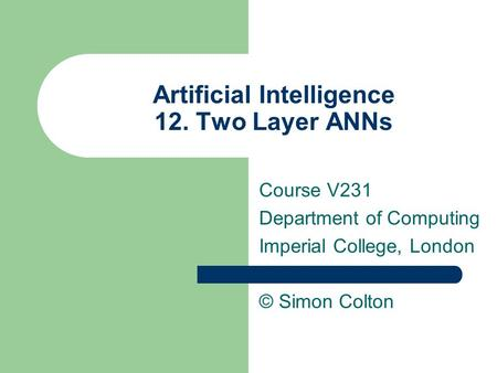 Artificial Intelligence 12. Two Layer ANNs Course V231 Department of Computing Imperial College, London © Simon Colton.