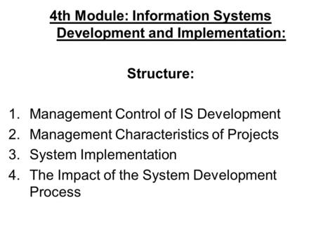 4th Module: Information Systems Development and Implementation: Structure: 1.Management Control of IS Development 2.Management Characteristics of Projects.