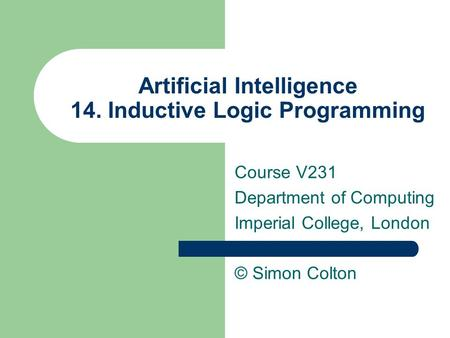 Artificial Intelligence 14. Inductive Logic Programming Course V231 Department of Computing Imperial College, London © Simon Colton.