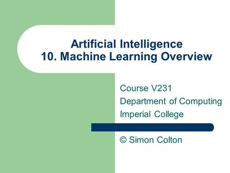 Artificial Intelligence 10. Machine Learning Overview Course V231 Department of Computing Imperial College © Simon Colton.