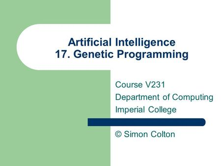 Artificial Intelligence 17. Genetic Programming Course V231 Department of Computing Imperial College © Simon Colton.