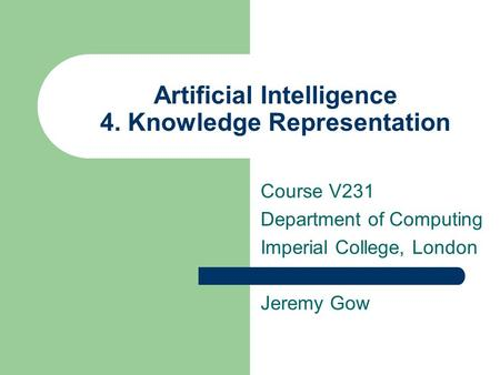 Artificial Intelligence 4. Knowledge Representation Course V231 Department of Computing Imperial College, London Jeremy Gow.