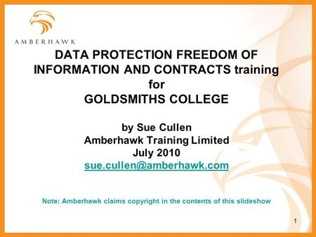 1 DATA PROTECTION FREEDOM OF INFORMATION AND CONTRACTS training for GOLDSMITHS COLLEGE by Sue Cullen Amberhawk Training Limited July 2010