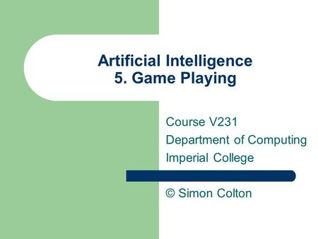 Artificial Intelligence 5. Game Playing Course V231 Department of Computing Imperial College © Simon Colton.